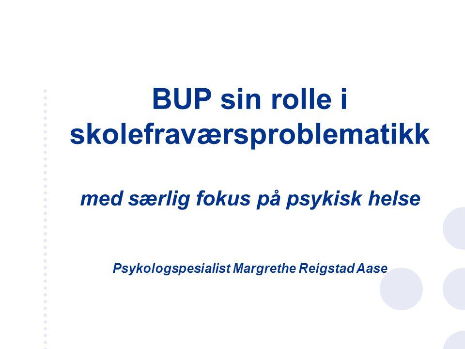 BUP sin rolle i skolefraværsproblematikk med særlig fokus på psykisk helse Psykologspesialist Margrethe Reigstad Aase