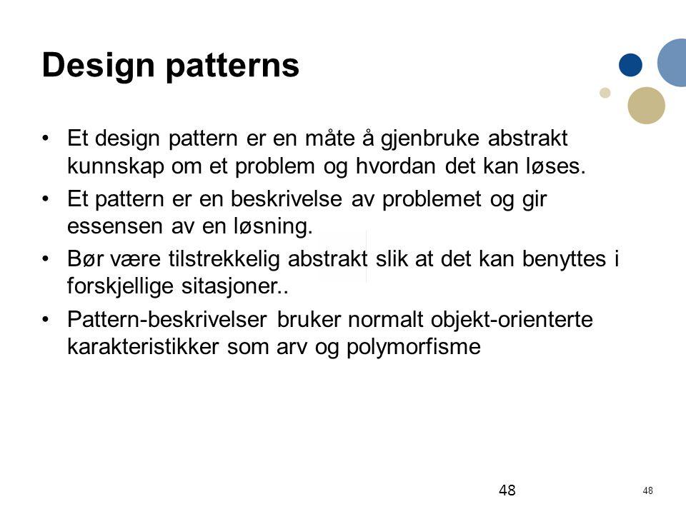 Design patterns Et design pattern er en måte å gjenbruke abstrakt kunnskap om et problem og hvordan det kan løses.