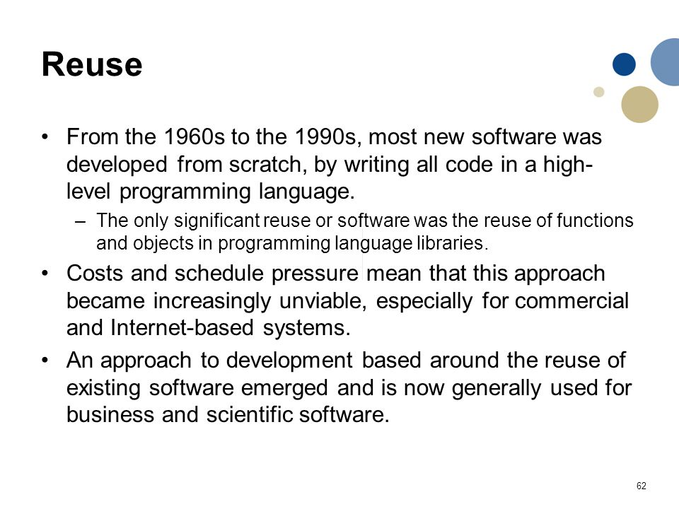 Reuse From the 1960s to the 1990s, most new software was developed from scratch, by writing all code in a high-level programming language.