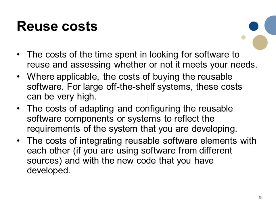 Reuse costs The costs of the time spent in looking for software to reuse and assessing whether or not it meets your needs.