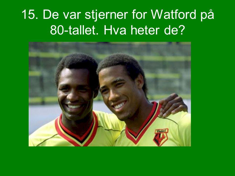 15. De var stjerner for Watford på 80-tallet. Hva heter de