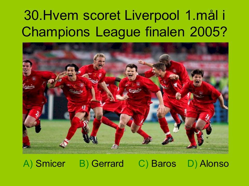 30.Hvem scoret Liverpool 1.mål i Champions League finalen 2005