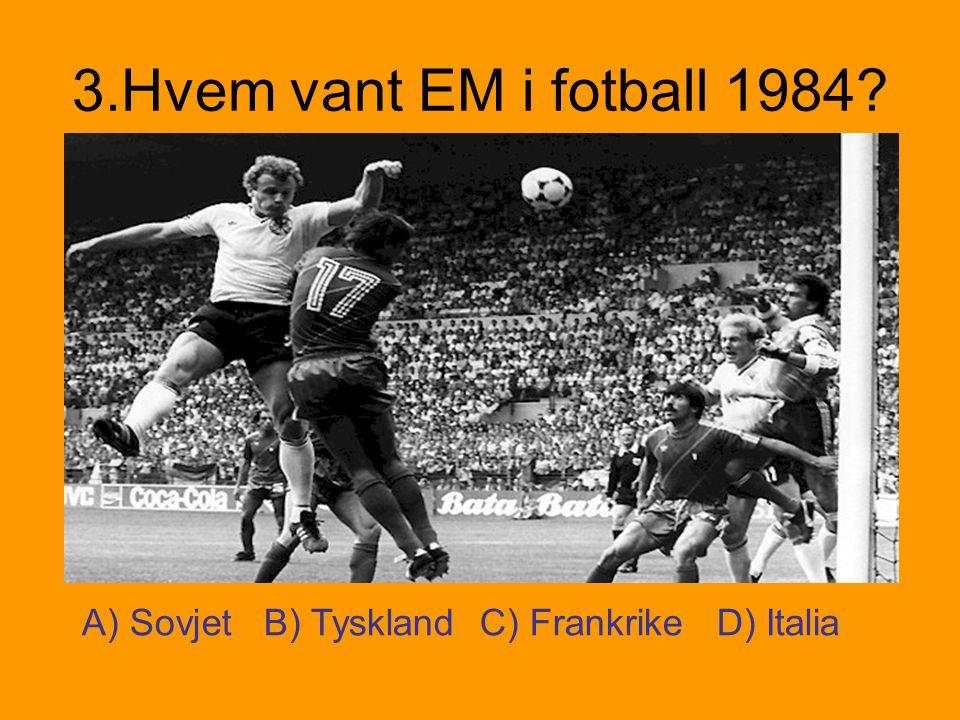 3.Hvem vant EM i fotball 1984 A) Sovjet B) Tyskland C) Frankrike D) Italia