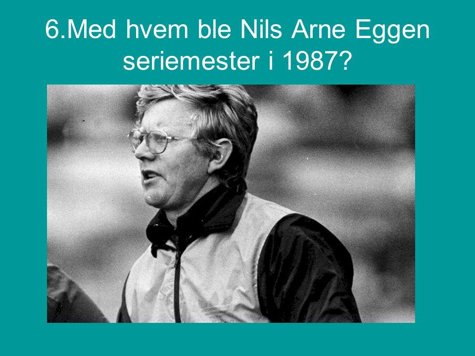 6.Med hvem ble Nils Arne Eggen seriemester i 1987