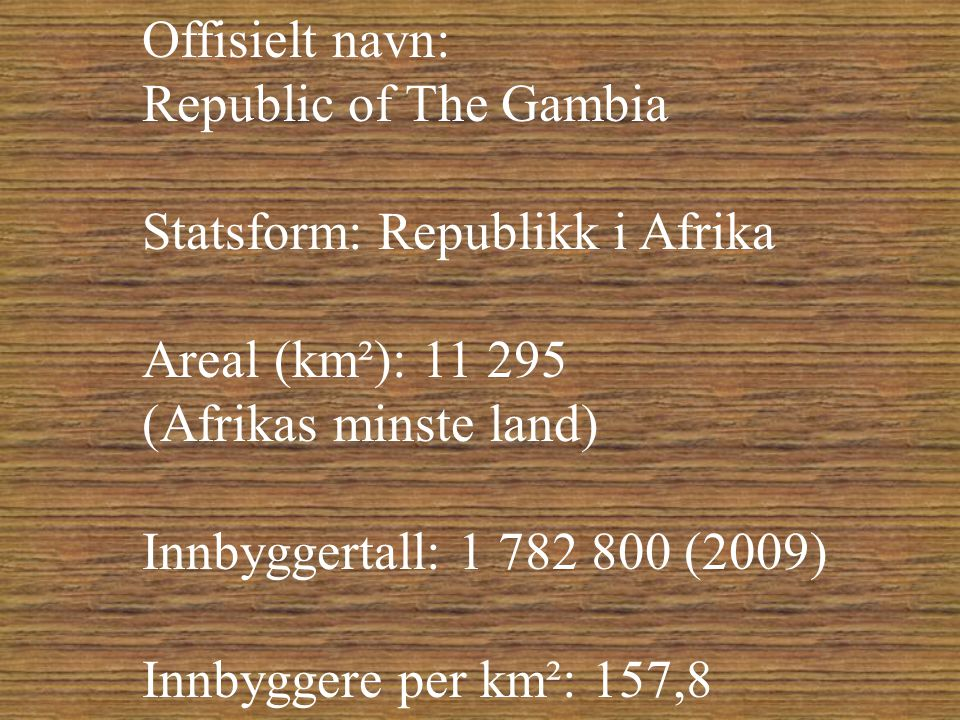 Offisielt navn: Republic of The Gambia. Statsform: Republikk i Afrika. Areal (km²): 11 295. (Afrikas minste land)