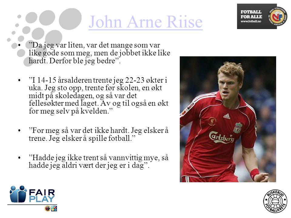 John Arne Riise Da jeg var liten, var det mange som var like gode som meg, men de jobbet ikke like hardt. Derfor ble jeg bedre .