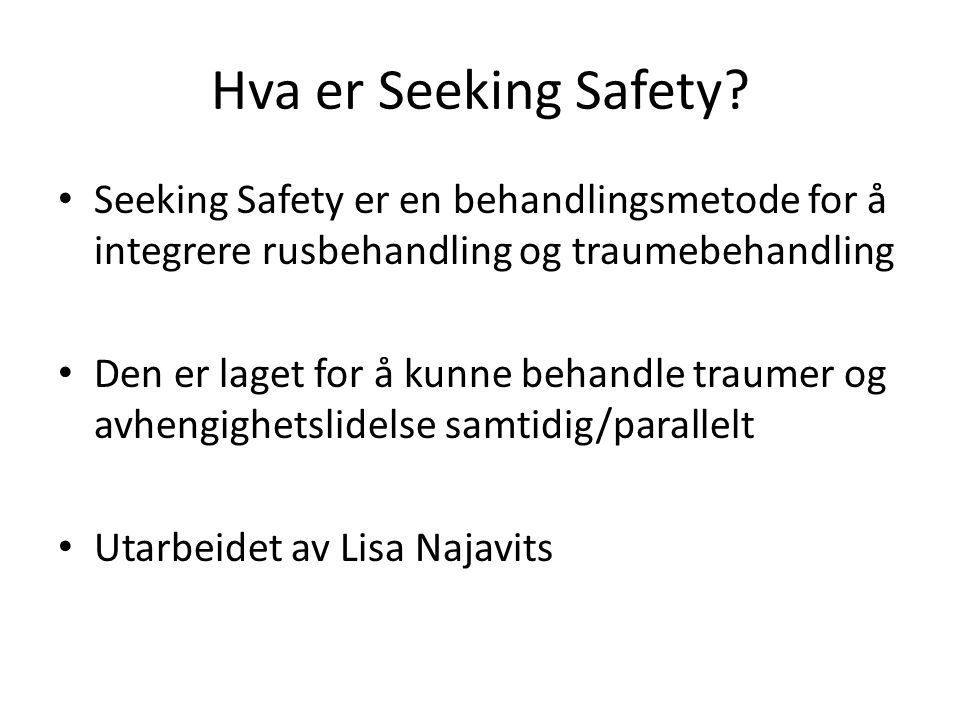 Hva er Seeking Safety Seeking Safety er en behandlingsmetode for å integrere rusbehandling og traumebehandling.