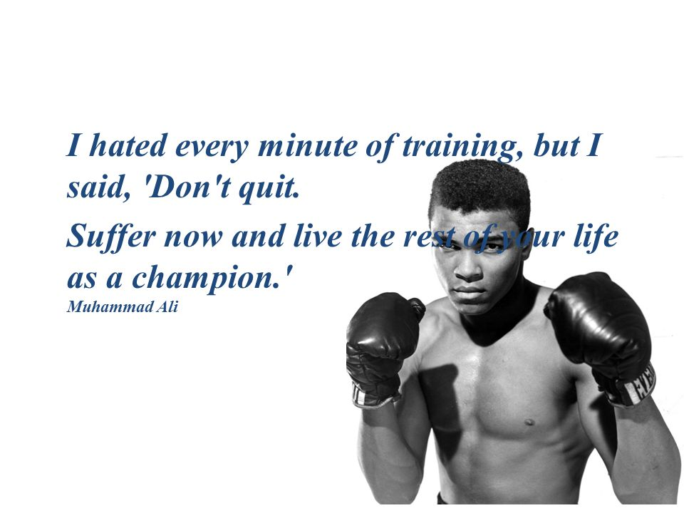 I hated every minute of training, but I said, Don t quit