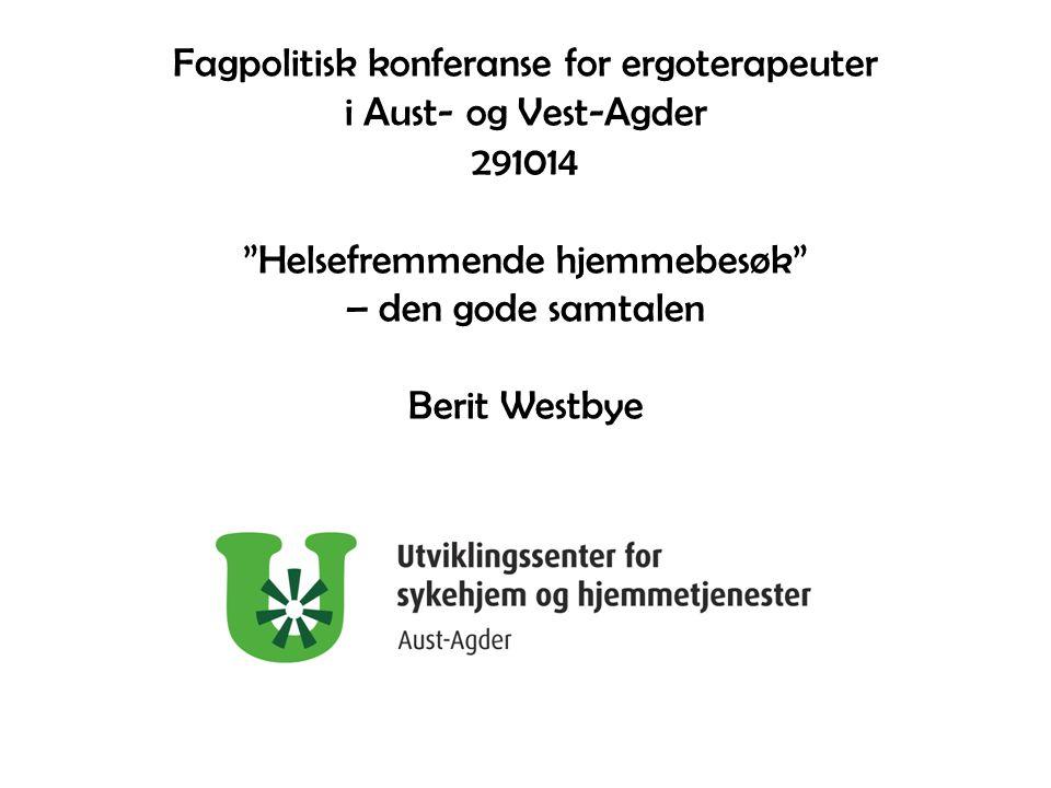 Fagpolitisk konferanse for ergoterapeuter i Aust- og Vest-Agder 291014 Helsefremmende hjemmebesøk – den gode samtalen Berit Westbye