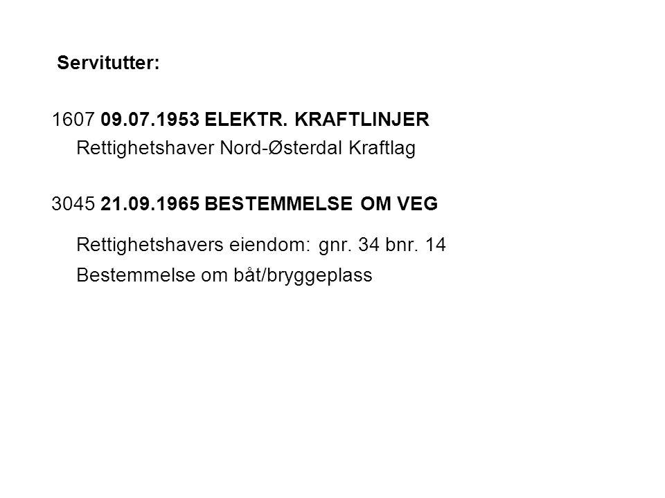 Servitutter: 1607 09.07.1953 ELEKTR. KRAFTLINJER. Rettighetshaver Nord-Østerdal Kraftlag. 3045 21.09.1965 BESTEMMELSE OM VEG.