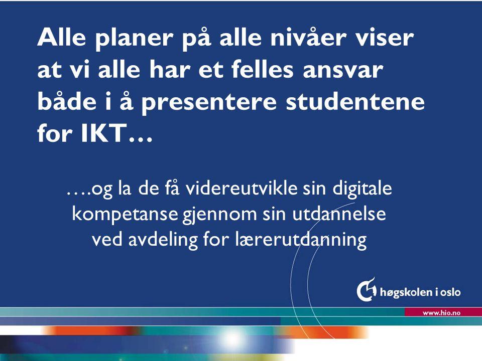 Alle planer på alle nivåer viser at vi alle har et felles ansvar både i å presentere studentene for IKT…