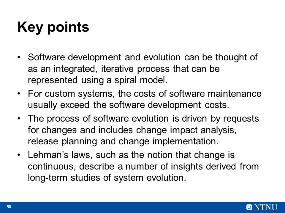 Key points Software development and evolution can be thought of as an integrated, iterative process that can be represented using a spiral model.