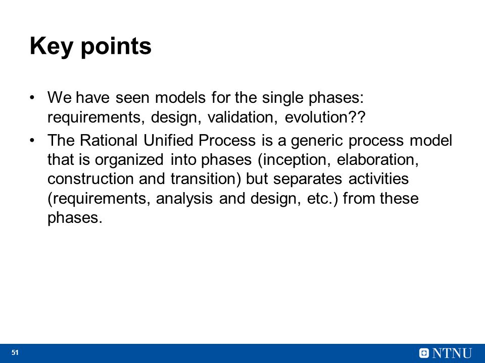 Key points We have seen models for the single phases: requirements, design, validation, evolution