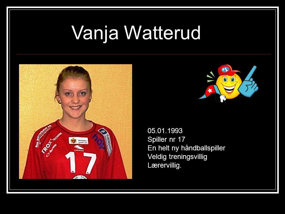 Vanja Watterud 05.01.1993 Spiller nr 17 En helt ny håndballspiller