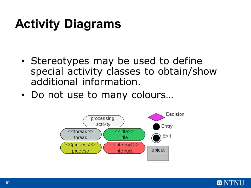 Activity Diagrams Stereotypes may be used to define special activity classes to obtain/show additional information.