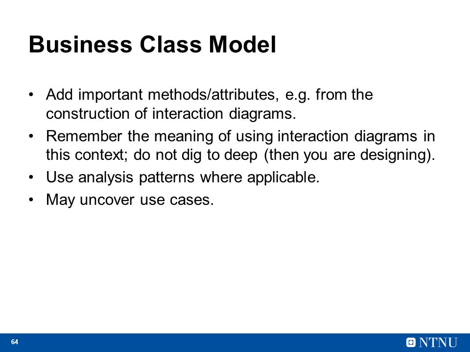 Business Class Model Add important methods/attributes, e.g. from the construction of interaction diagrams.