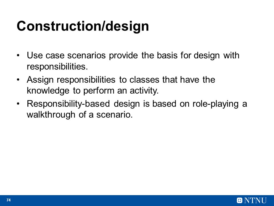 Construction/design Use case scenarios provide the basis for design with responsibilities.