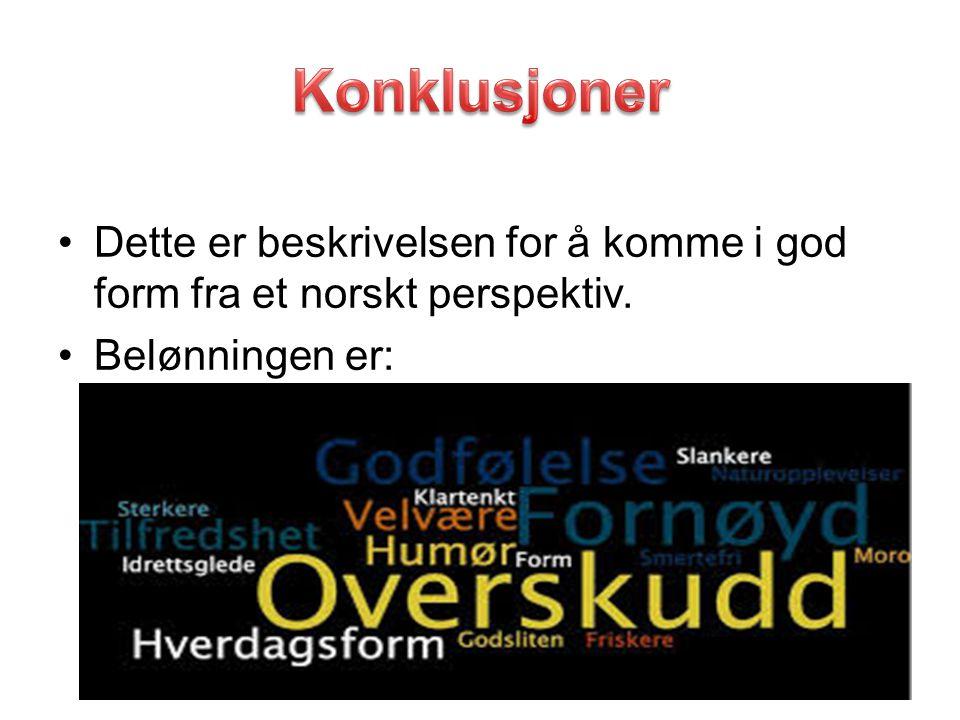 Konklusjoner Dette er beskrivelsen for å komme i god form fra et norskt perspektiv. Belønningen er: