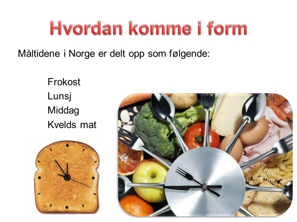 Hvordan komme i form Måltidene i Norge er delt opp som følgende: Frokost Lunsj Middag Kvelds mat