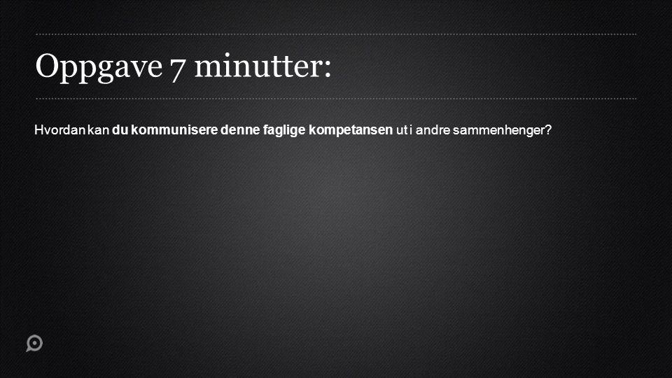 Oppgave 7 minutter: Hvordan kan du kommunisere denne faglige kompetansen ut i andre sammenhenger