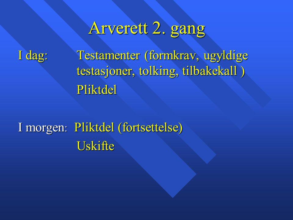 Arverett 2. gang I dag: Testamenter (formkrav, ugyldige testasjoner, tolking, tilbakekall ) Pliktdel.