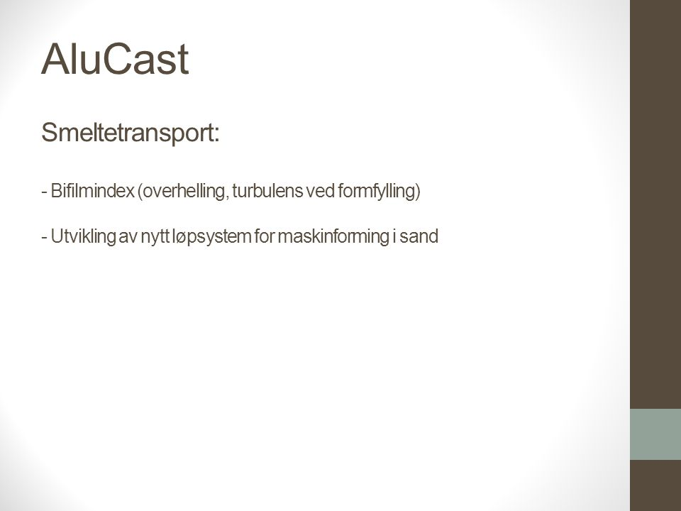AluCast Smeltetransport: - Bifilmindex (overhelling, turbulens ved formfylling) - Utvikling av nytt løpsystem for maskinforming i sand