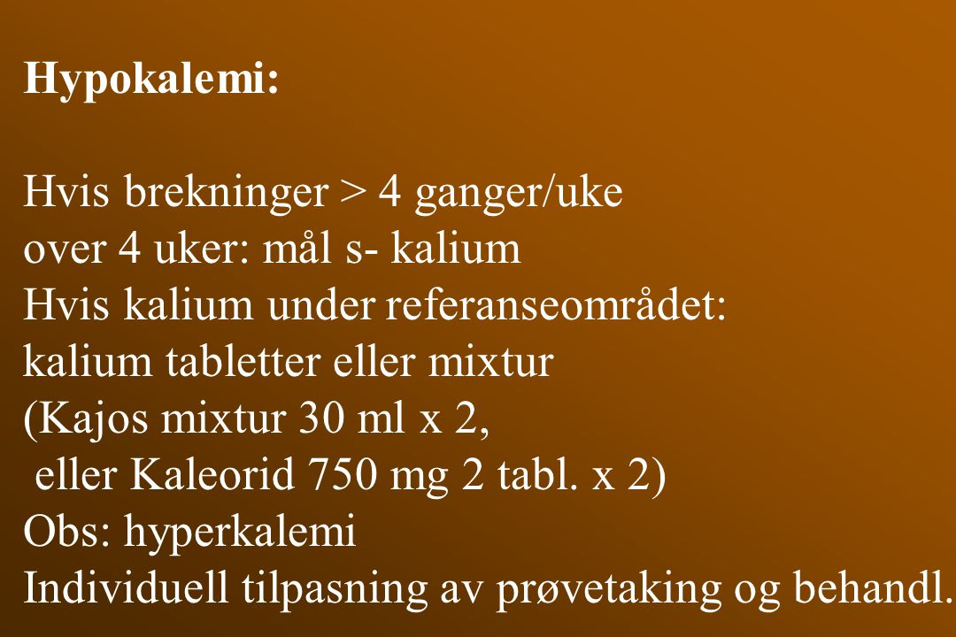 Hypokalemi: Hvis brekninger > 4 ganger/uke. over 4 uker: mål s- kalium. Hvis kalium under referanseområdet: