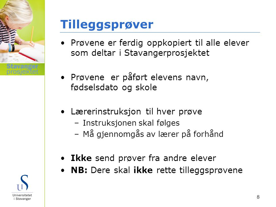 Tilleggsprøver Prøvene er ferdig oppkopiert til alle elever som deltar i Stavangerprosjektet. Prøvene er påført elevens navn, fødselsdato og skole.
