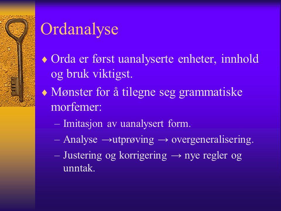 Ordanalyse Orda er først uanalyserte enheter, innhold og bruk viktigst. Mønster for å tilegne seg grammatiske morfemer: