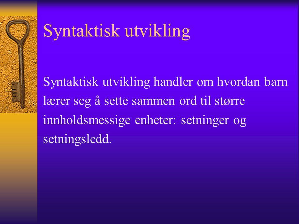 Syntaktisk utvikling Syntaktisk utvikling handler om hvordan barn