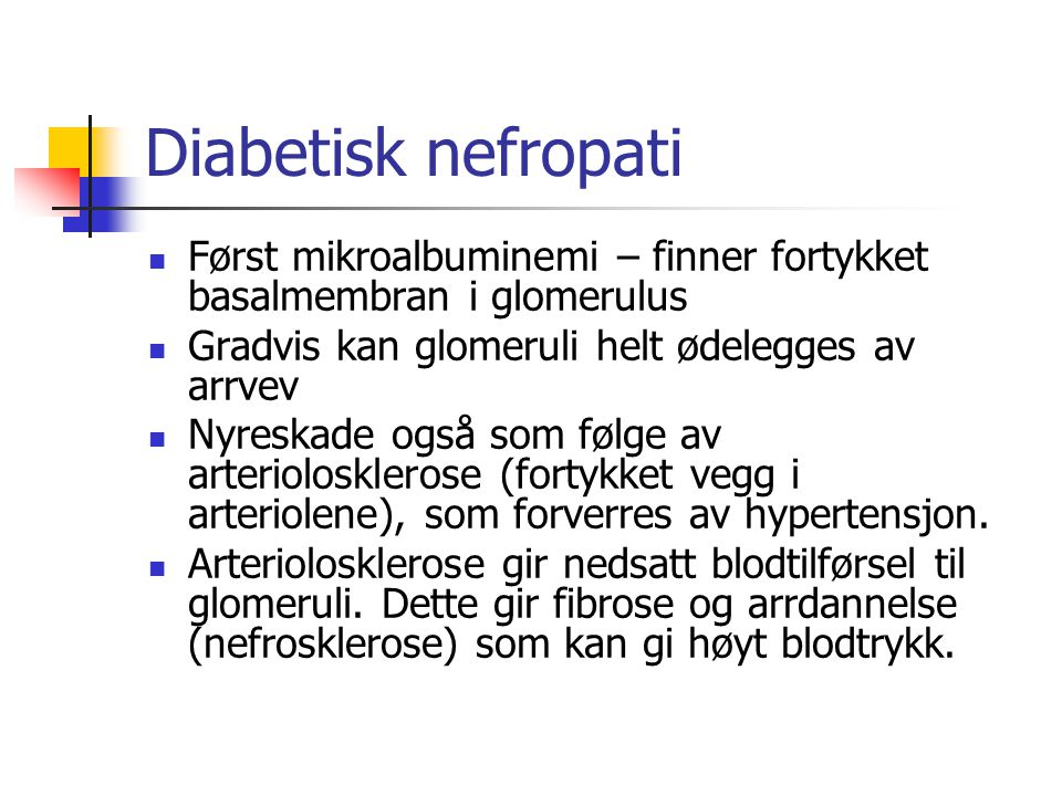 Diabetisk nefropati Først mikroalbuminemi – finner fortykket basalmembran i glomerulus. Gradvis kan glomeruli helt ødelegges av arrvev.