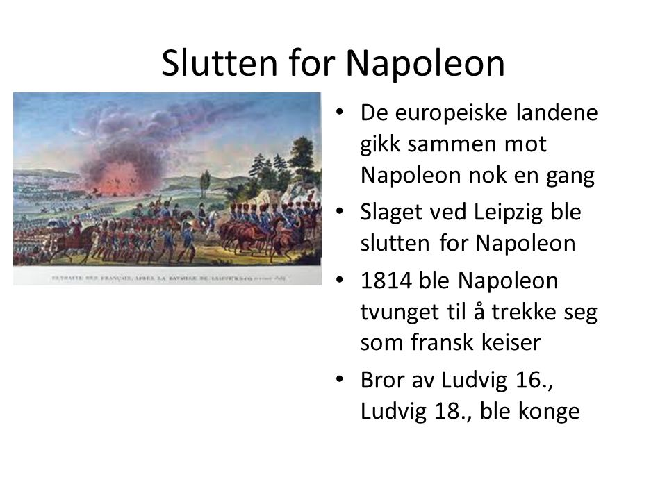 Slutten for Napoleon De europeiske landene gikk sammen mot Napoleon nok en gang. Slaget ved Leipzig ble slutten for Napoleon.