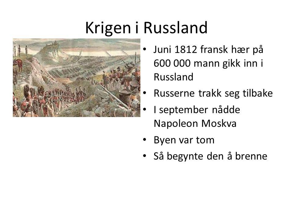 Krigen i Russland Juni 1812 fransk hær på 600 000 mann gikk inn i Russland. Russerne trakk seg tilbake.