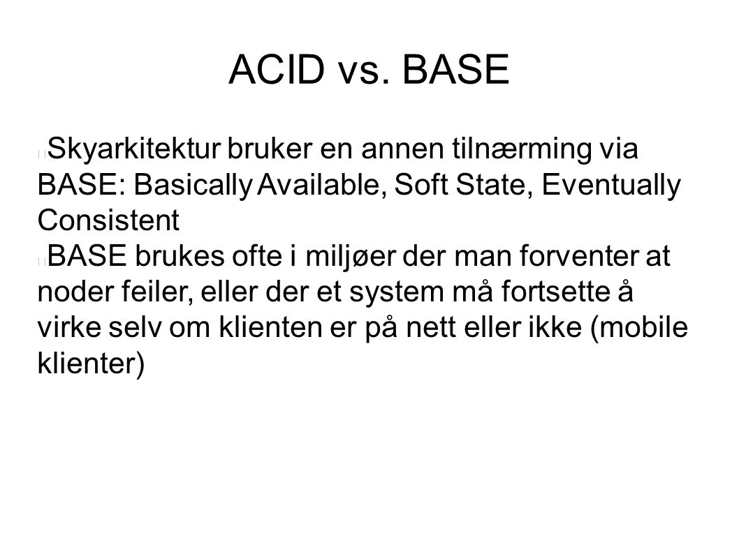 ACID vs. BASE Skyarkitektur bruker en annen tilnærming via BASE: Basically Available, Soft State, Eventually Consistent.