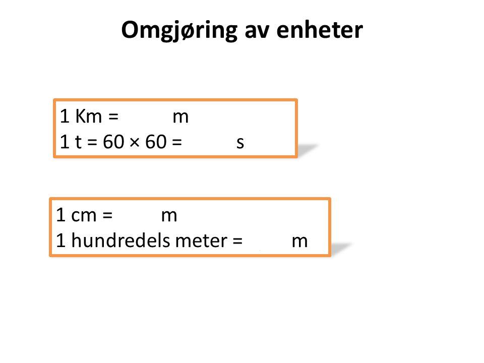 Omgjøring av enheter 1 Km = 1000 m 1 t = 60 × 60 = 3600 s