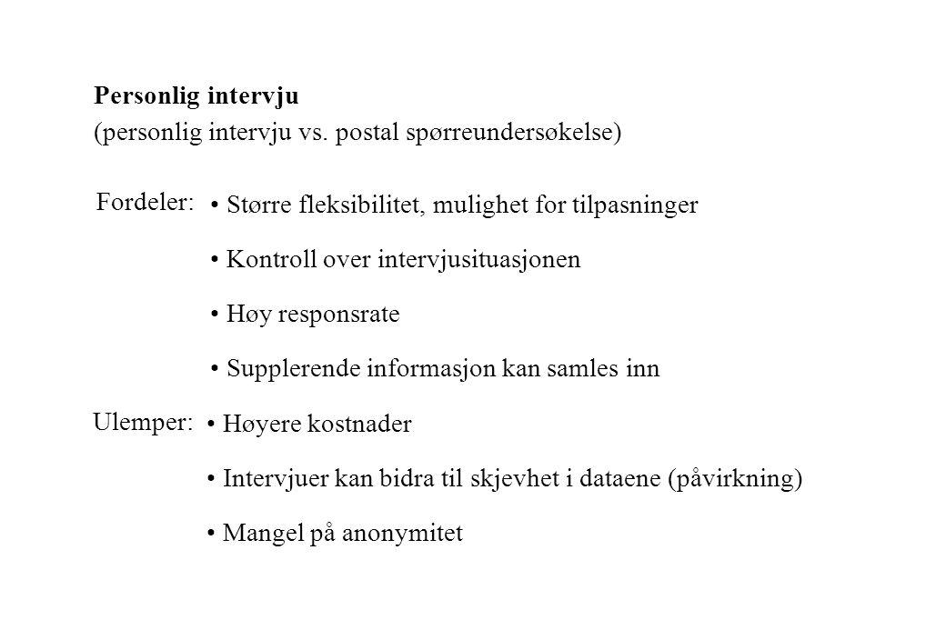 Personlig intervju (personlig intervju vs. postal spørreundersøkelse) Fordeler: • Større fleksibilitet, mulighet for tilpasninger.