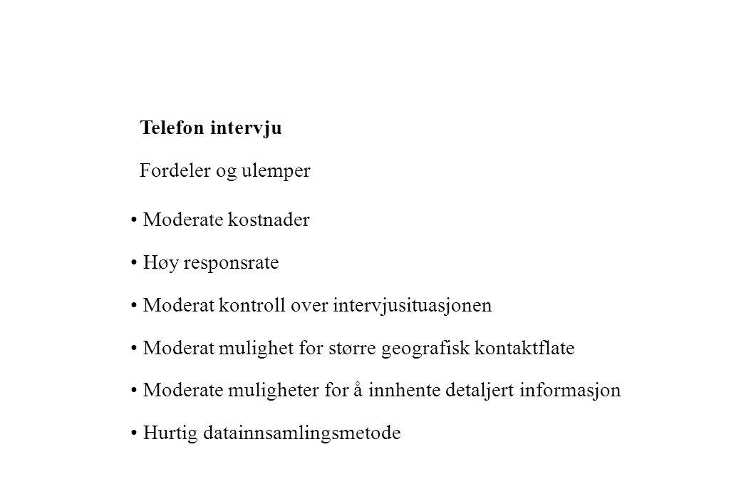 Telefon intervju Fordeler og ulemper. • Moderate kostnader. • Høy responsrate. • Moderat kontroll over intervjusituasjonen.