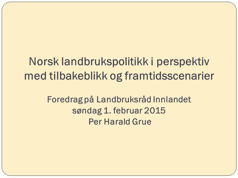 Norsk landbrukspolitikk i perspektiv med tilbakeblikk og framtidsscenarier Foredrag på Landbruksråd Innlandet søndag 1.