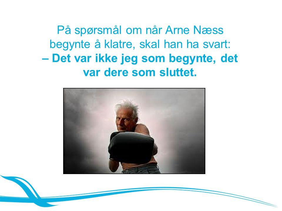 På spørsmål om når Arne Næss begynte å klatre, skal han ha svart: – Det var ikke jeg som begynte, det var dere som sluttet.