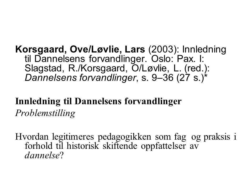 Korsgaard, Ove/Løvlie, Lars (2003): Innledning til Dannelsens forvandlinger. Oslo: Pax. I: Slagstad, R./Korsgaard, O/Løvlie, L. (red.): Dannelsens forvandlinger, s. 9–36 (27 s.)*
