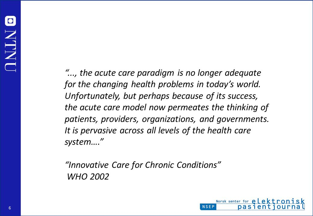 ..., the acute care paradigm is no longer adequate for the changing health problems in today's world. Unfortunately, but perhaps because of its success, the acute care model now permeates the thinking of patients, providers, organizations, and governments. It is pervasive across all levels of the health care system….