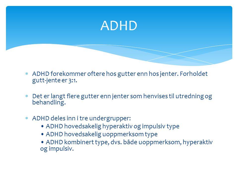 ADHD ADHD forekommer oftere hos gutter enn hos jenter. Forholdet gutt-jente er 3:1.