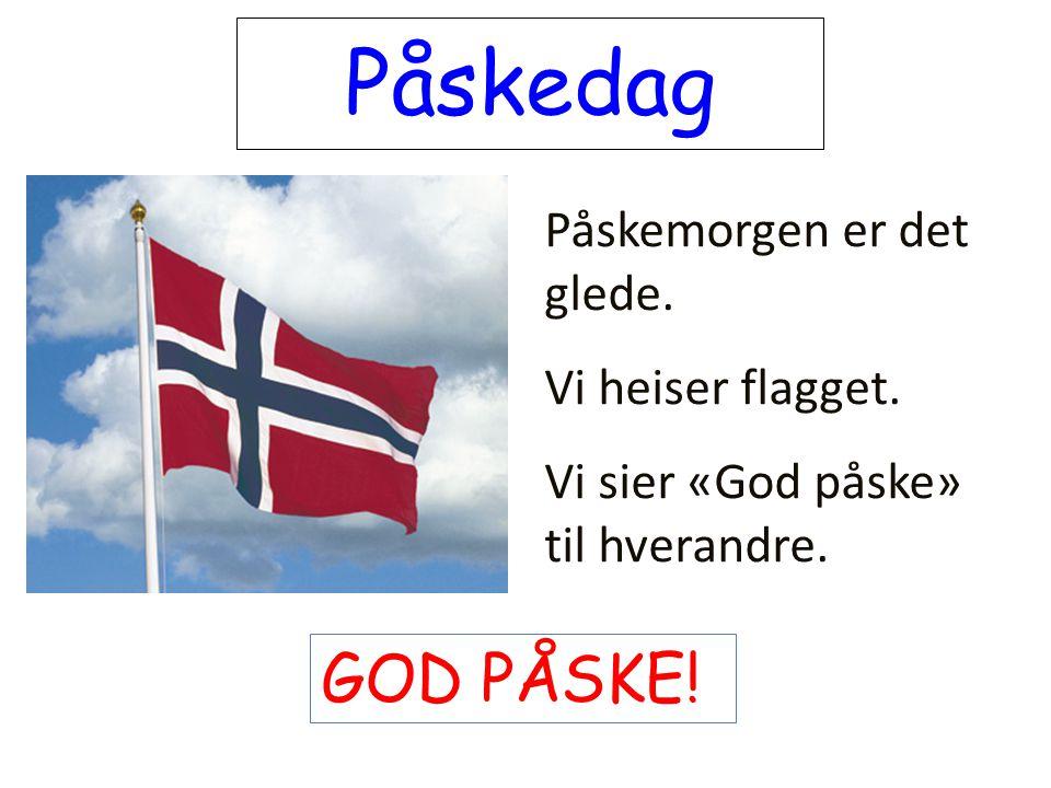 Påskedag GOD PÅSKE! Påskemorgen er det glede. Vi heiser flagget.
