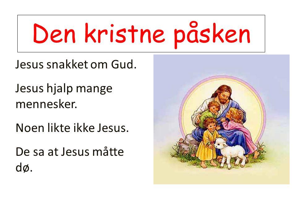 Den kristne påsken Jesus snakket om Gud. Jesus hjalp mange mennesker.