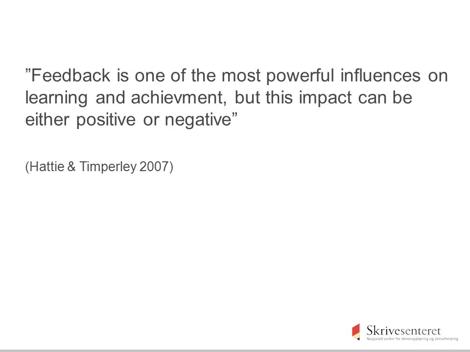 Feedback is one of the most powerful influences on learning and achievment, but this impact can be either positive or negative
