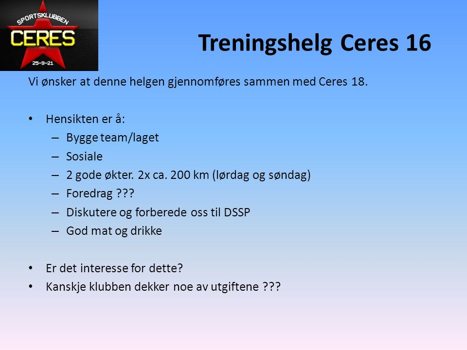 Treningshelg Ceres 16 Vi ønsker at denne helgen gjennomføres sammen med Ceres 18. Hensikten er å: Bygge team/laget.