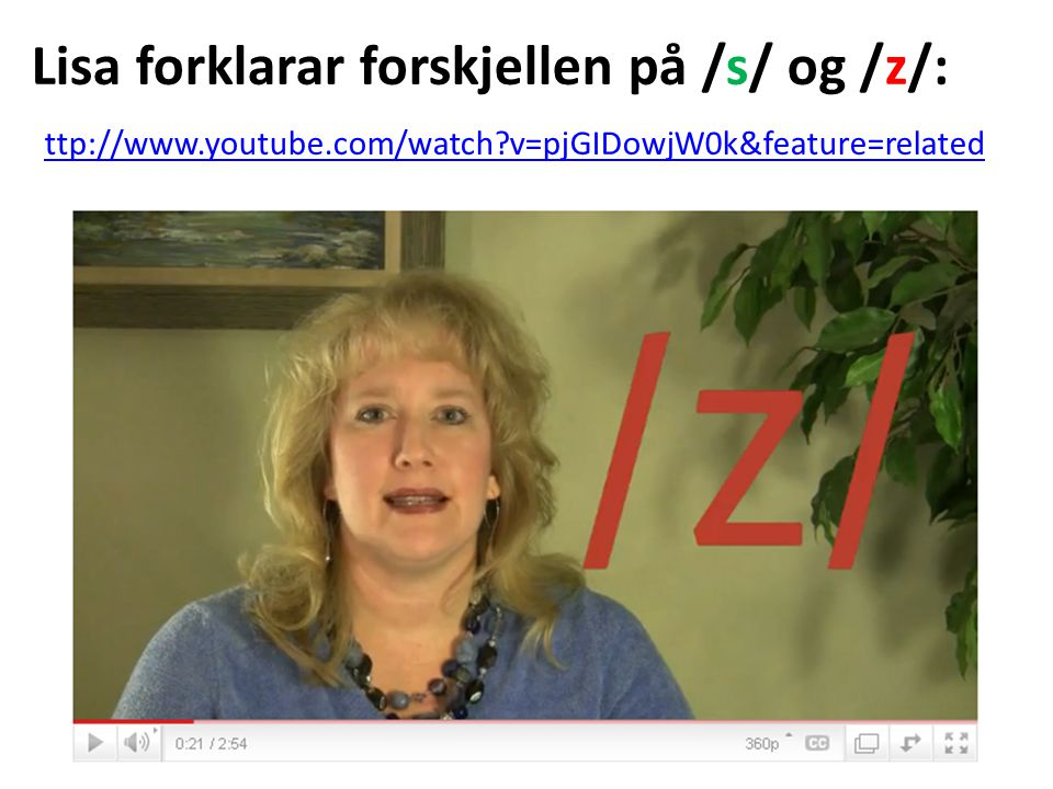 Lisa forklarar forskjellen på /s/ og /z/: ttp://www.youtube.com/watch v=pjGIDowjW0k&feature=related