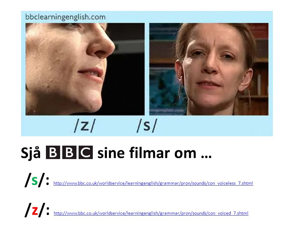 Sjå sine filmar om … /s/: http://www.bbc.co.uk/worldservice/learningenglish/grammar/pron/sounds/con_voiceless_7.shtml.