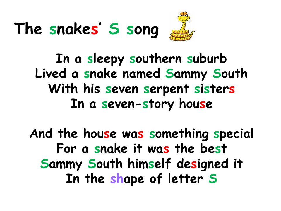 The snakes' S song In a sleepy southern suburb Lived a snake named Sammy South With his seven serpent sisters In a seven-story house.