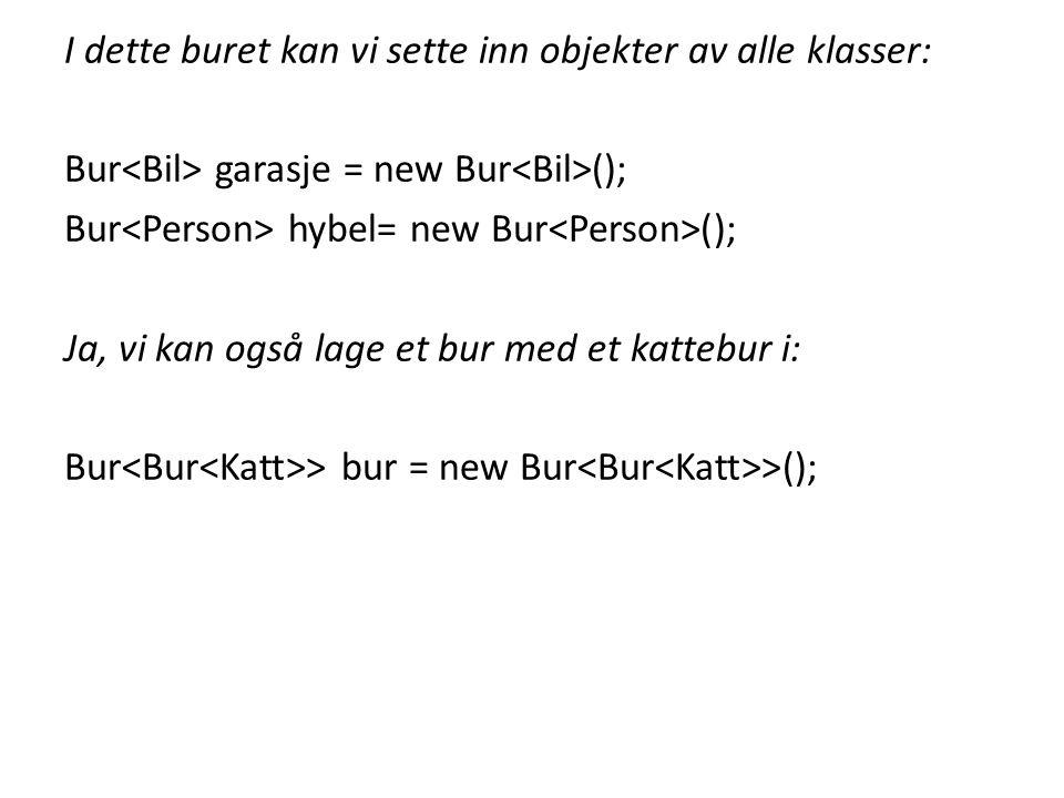 I dette buret kan vi sette inn objekter av alle klasser: Bur<Bil> garasje = new Bur<Bil>(); Bur<Person> hybel= new Bur<Person>(); Ja, vi kan også lage et bur med et kattebur i: Bur<Bur<Katt>> bur = new Bur<Bur<Katt>>();